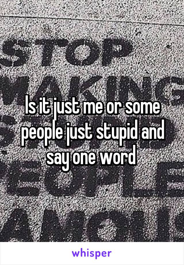 Is it just me or some people just stupid and say one word