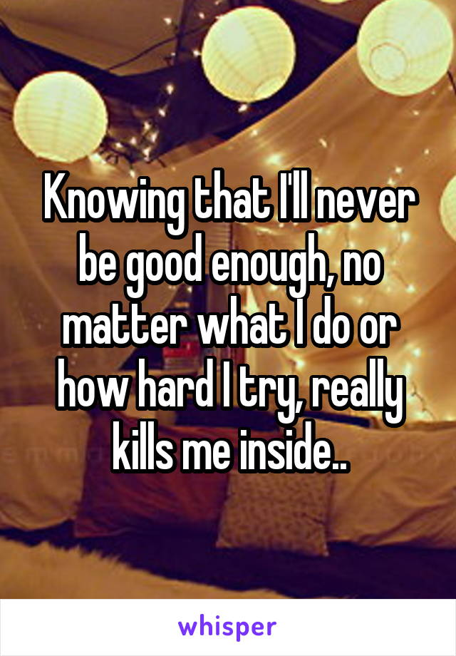 Knowing that I'll never be good enough, no matter what I do or how hard I try, really kills me inside..