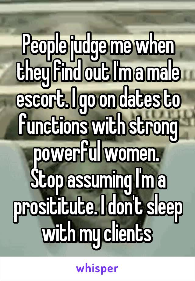 People judge me when they find out I'm a male escort. I go on dates to functions with strong powerful women.  Stop assuming I'm a prosititute. I don't sleep with my clients