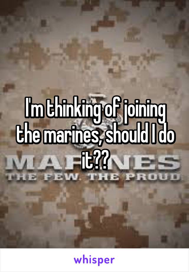 I'm thinking of joining the marines, should I do it??