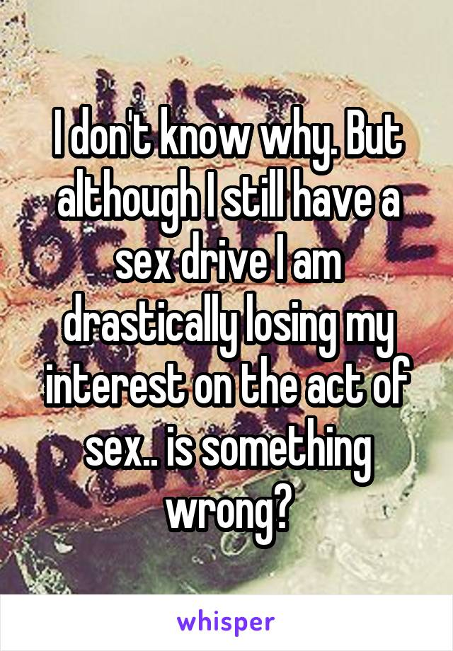 I don't know why. But although I still have a sex drive I am drastically losing my interest on the act of sex.. is something wrong?
