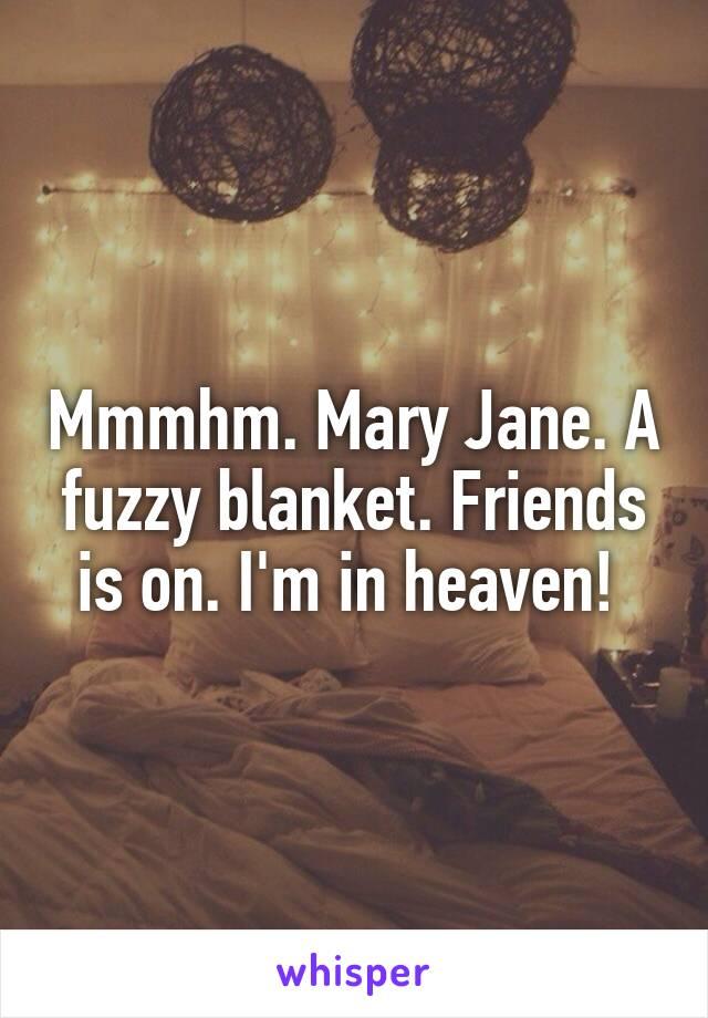 Mmmhm. Mary Jane. A fuzzy blanket. Friends is on. I'm in heaven!