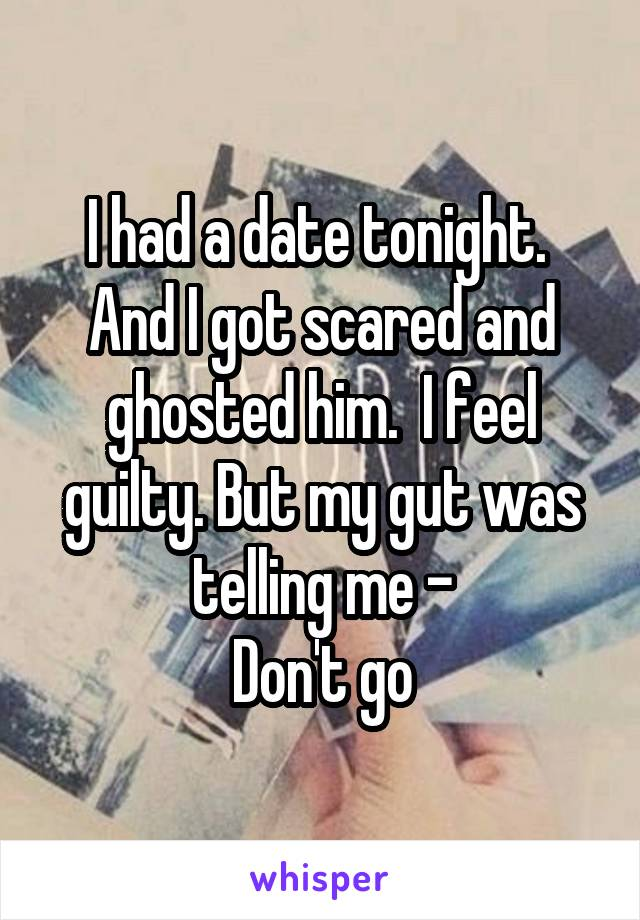 I had a date tonight.  And I got scared and ghosted him.  I feel guilty. But my gut was telling me - Don't go