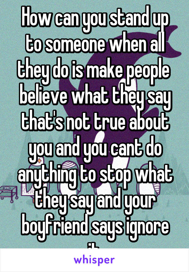 How can you stand up to someone when all they do is make people  believe what they say that's not true about you and you cant do anything to stop what they say and your boyfriend says ignore it.