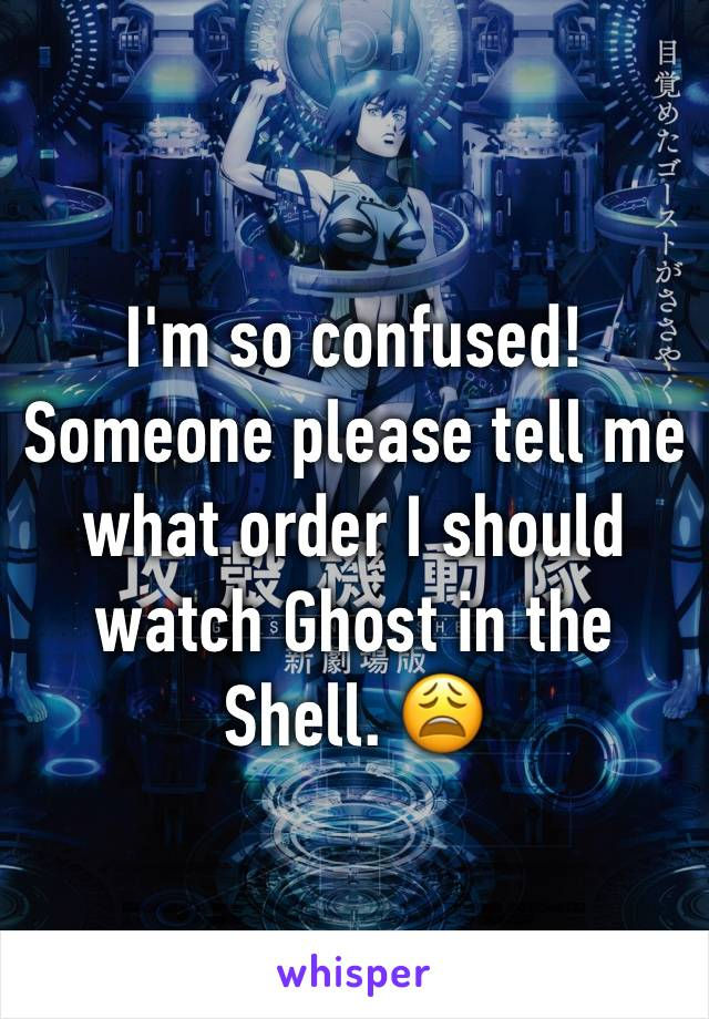 I'm so confused! Someone please tell me what order I should watch Ghost in the Shell. 😩