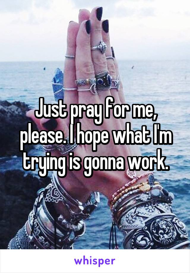 Just pray for me, please. I hope what I'm trying is gonna work.