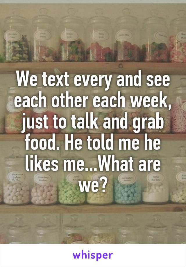 We text every and see each other each week, just to talk and grab food. He told me he likes me...What are we?
