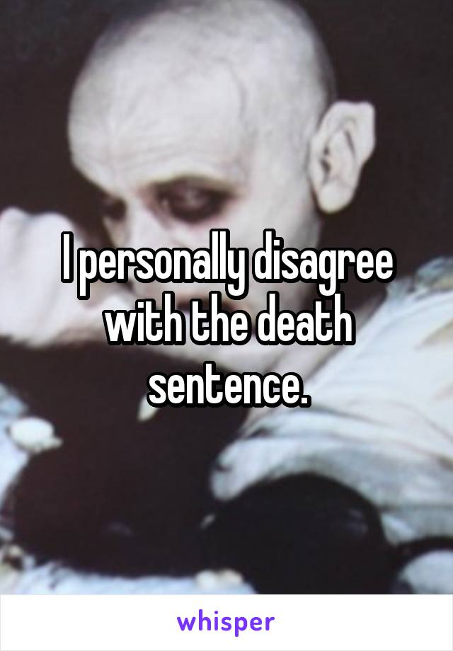 I personally disagree with the death sentence.