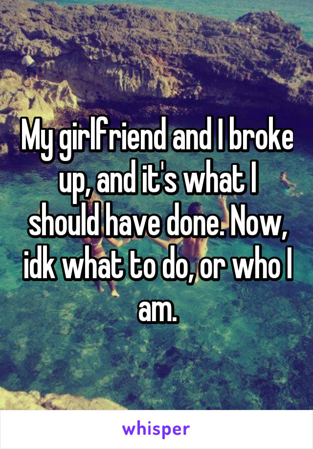 My girlfriend and I broke up, and it's what I should have done. Now, idk what to do, or who I am.