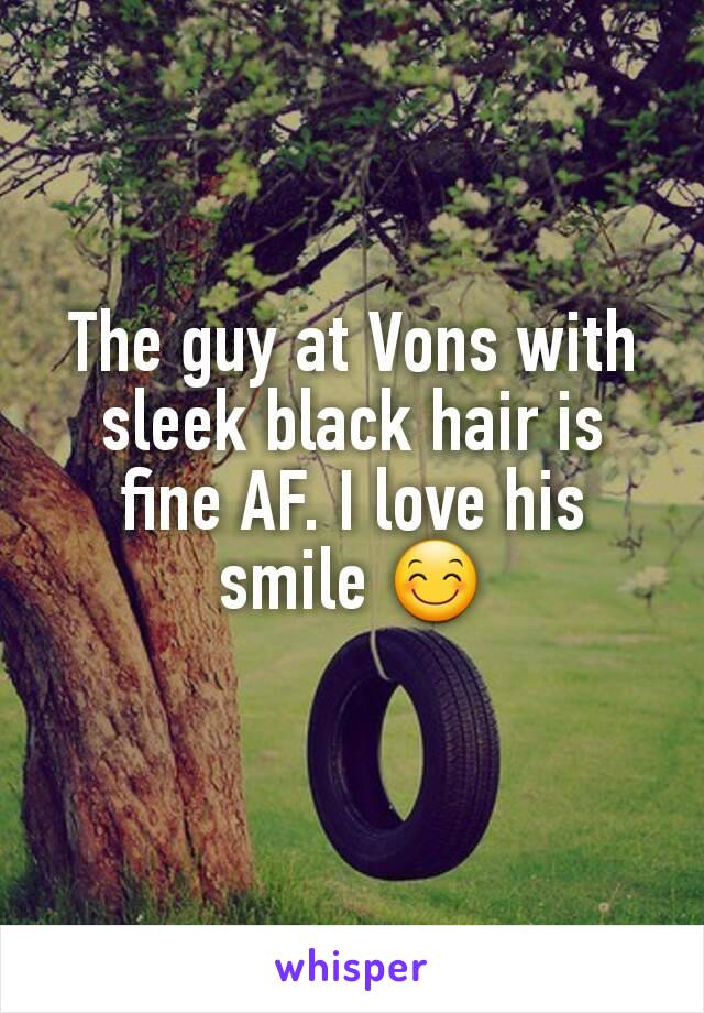 The guy at Vons with sleek black hair is fine AF. I love his smile 😊