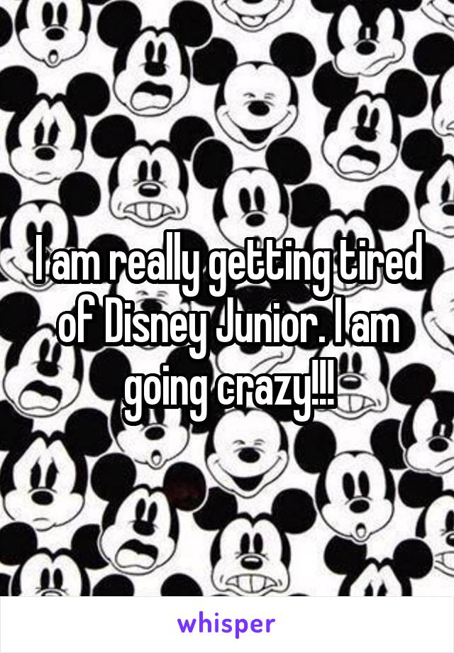 I am really getting tired of Disney Junior. I am going crazy!!!