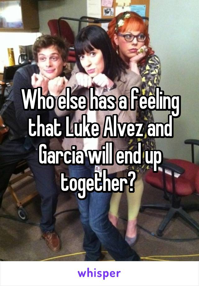 Who else has a feeling that Luke Alvez and Garcia will end up together?