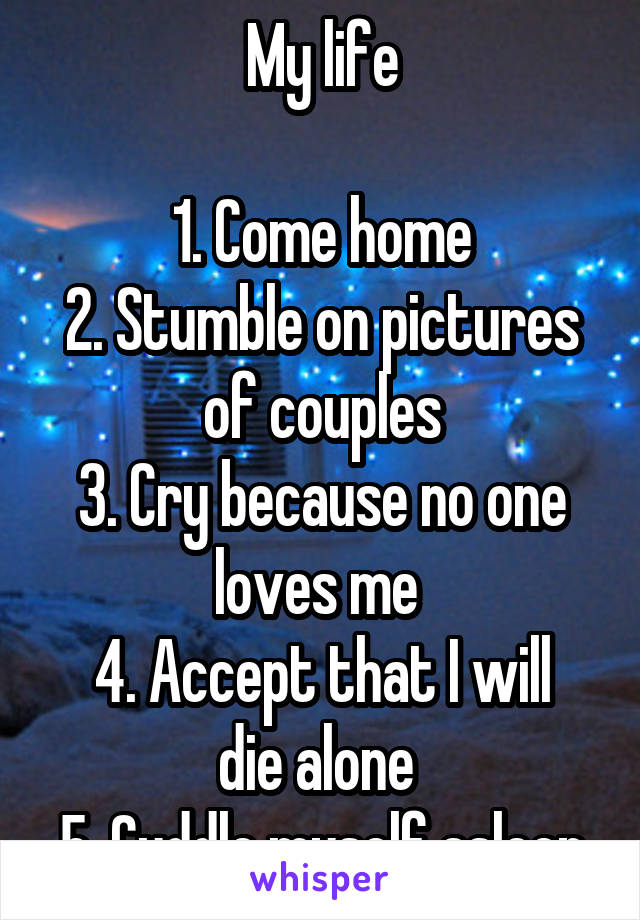 My life  1. Come home 2. Stumble on pictures of couples 3. Cry because no one loves me  4. Accept that I will die alone  5. Cuddle myself asleep