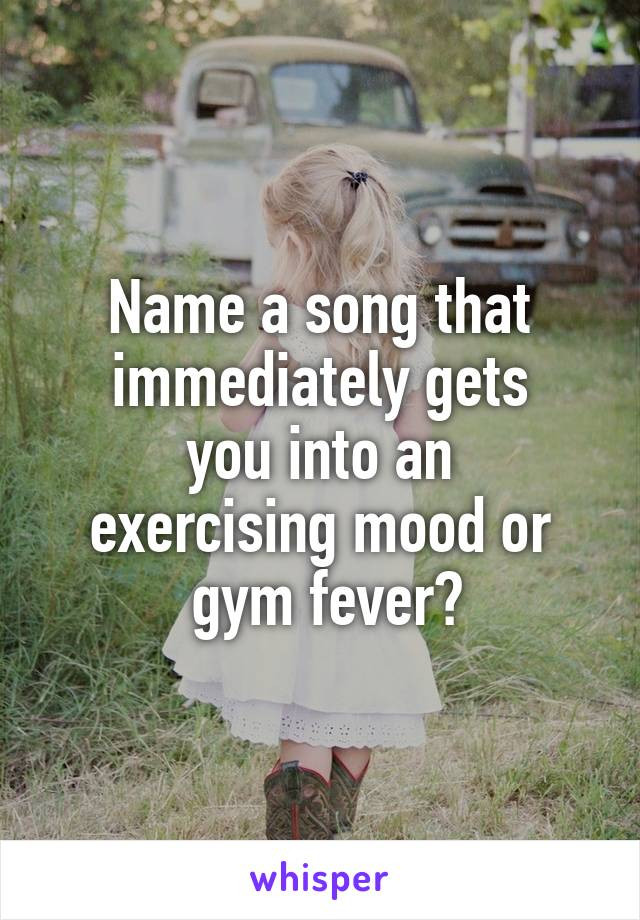Name a song that immediately gets  you into an  exercising mood or  gym fever?