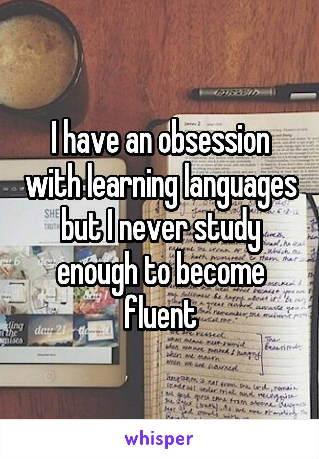 I have an obsession with learning languages but I never study enough to become fluent