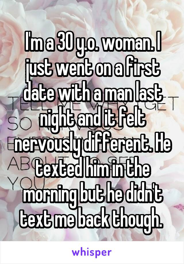 I'm a 30 y.o. woman. I just went on a first date with a man last night and it felt nervously different. He texted him in the morning but he didn't text me back though.