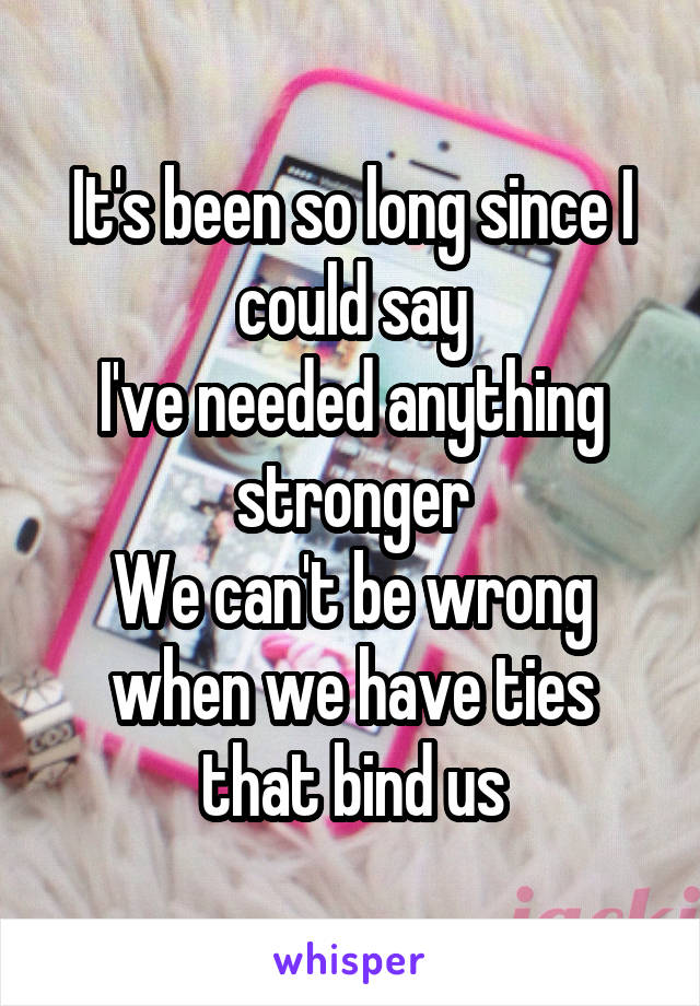 It's been so long since I could say I've needed anything stronger We can't be wrong when we have ties that bind us