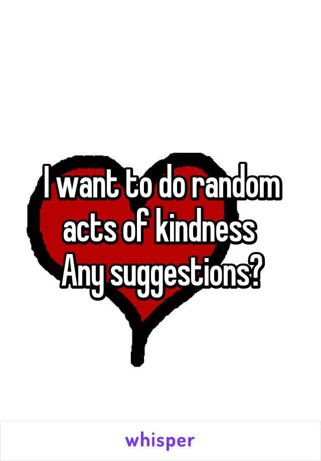 I want to do random acts of kindness  Any suggestions?