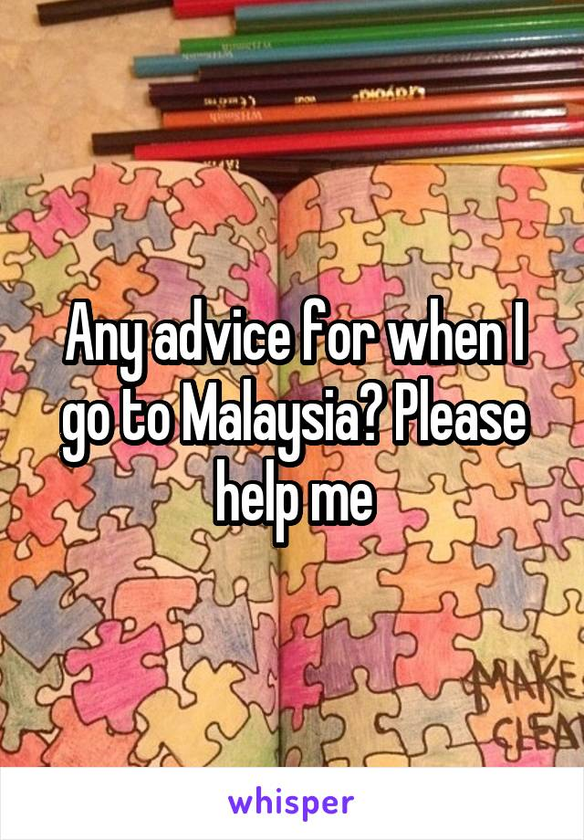 Any advice for when I go to Malaysia? Please help me