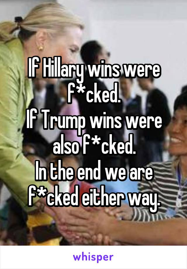 If Hillary wins were f*cked. If Trump wins were also f*cked. In the end we are f*cked either way.