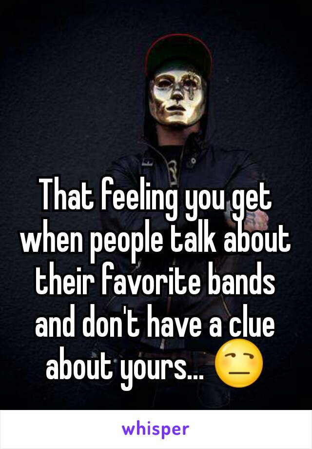 That feeling you get when people talk about their favorite bands and don't have a clue about yours... 😒