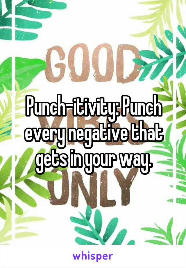 Punch-itivity: Punch every negative that gets in your way.
