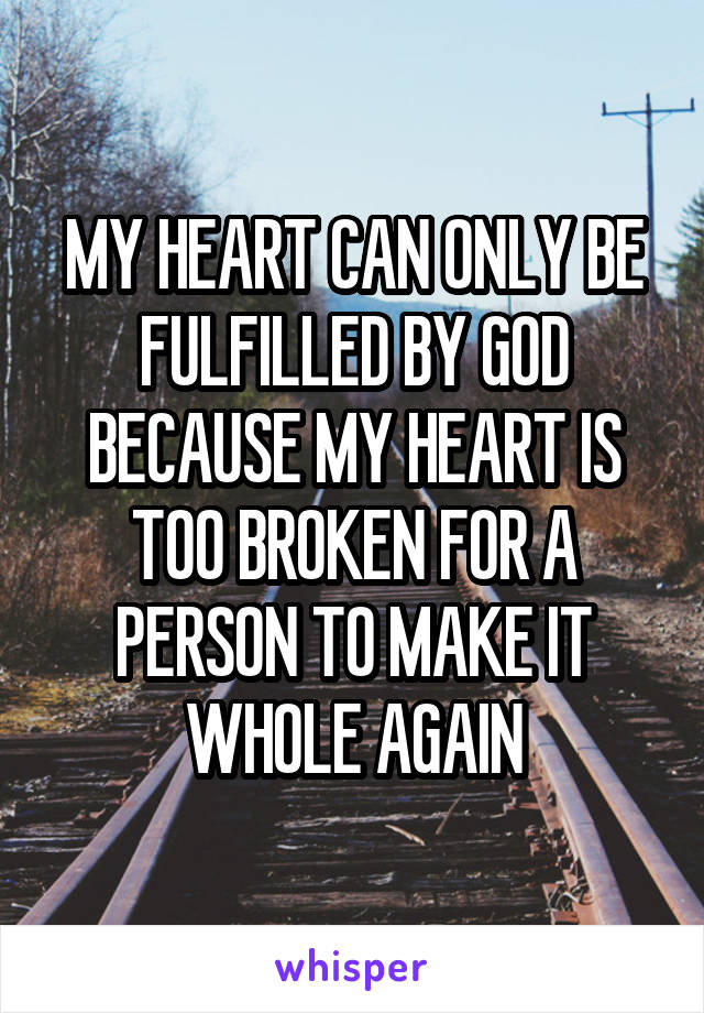 MY HEART CAN ONLY BE FULFILLED BY GOD BECAUSE MY HEART IS TOO BROKEN FOR A PERSON TO MAKE IT WHOLE AGAIN