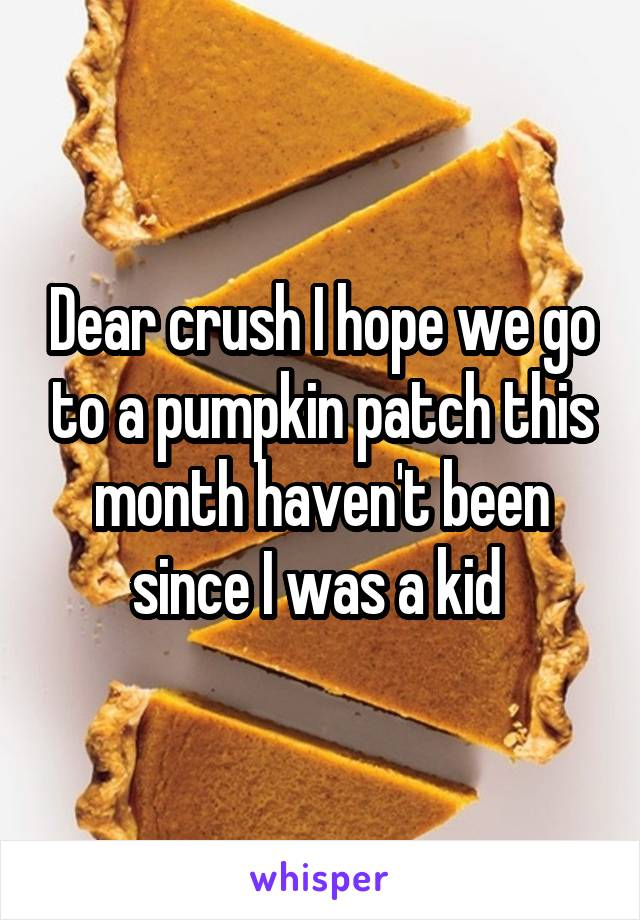 Dear crush I hope we go to a pumpkin patch this month haven't been since I was a kid