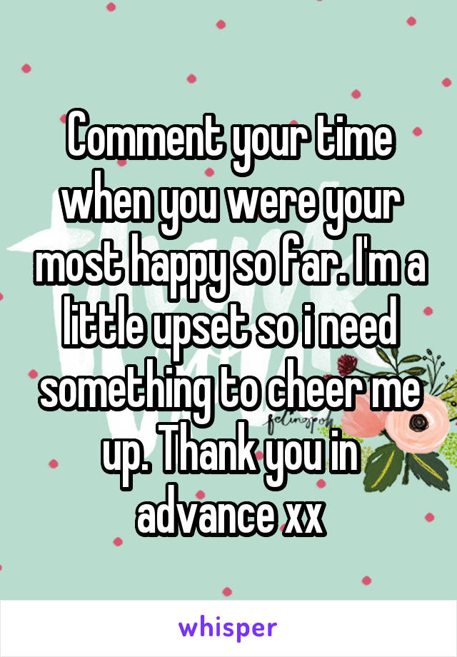 Comment your time when you were your most happy so far. I'm a little upset so i need something to cheer me up. Thank you in advance xx