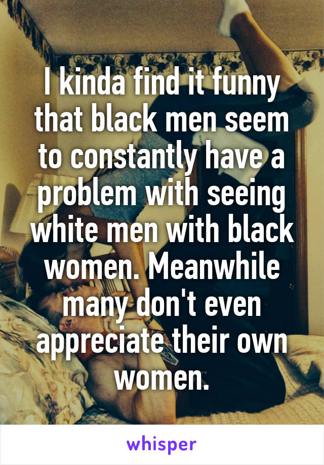 I kinda find it funny that black men seem to constantly have a problem with seeing white men with black women. Meanwhile many don't even appreciate their own women.