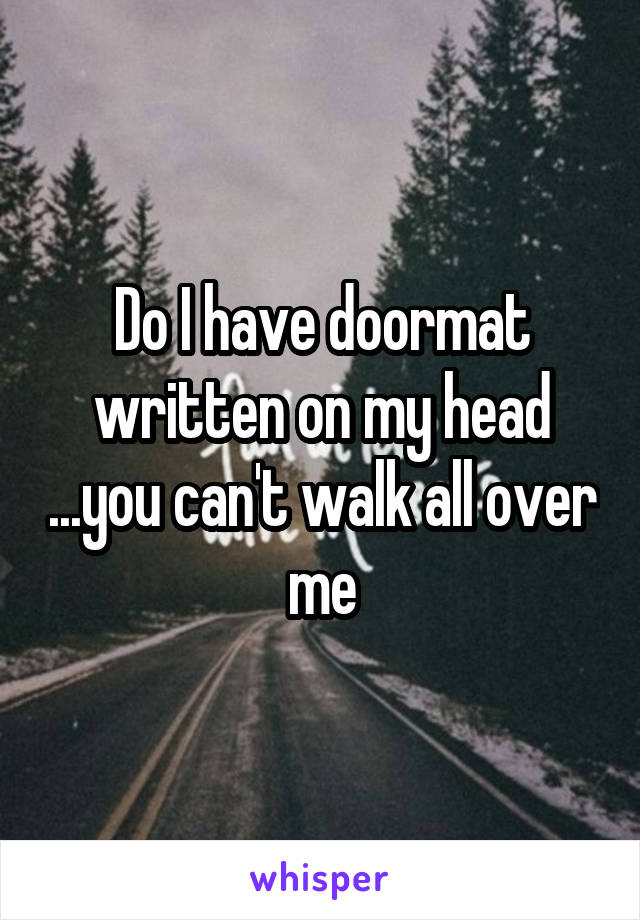 Do I have doormat written on my head ...you can't walk all over me