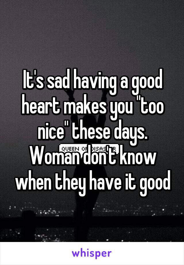 "It's sad having a good heart makes you ""too nice"" these days. Woman don't know when they have it good"