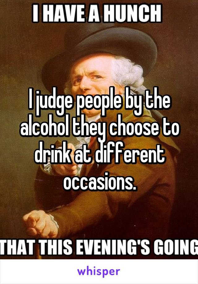 I judge people by the alcohol they choose to drink at different occasions.