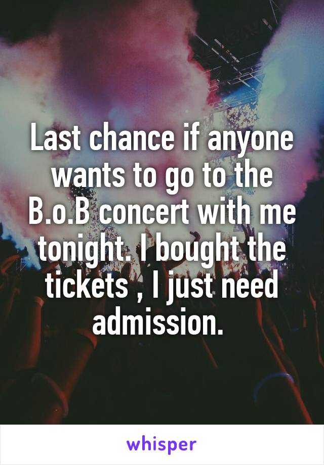 Last chance if anyone wants to go to the B.o.B concert with me tonight. I bought the tickets , I just need admission.