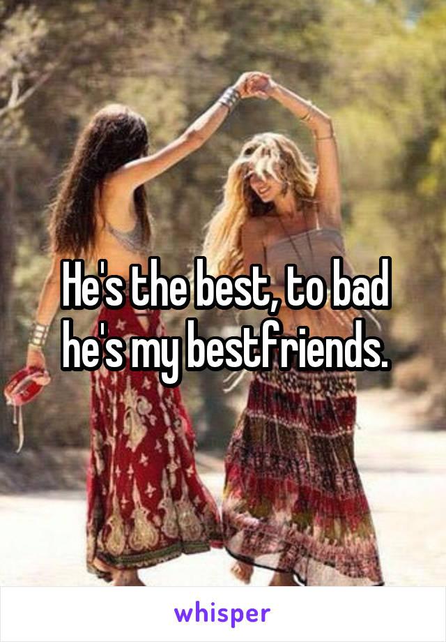 He's the best, to bad he's my bestfriends.