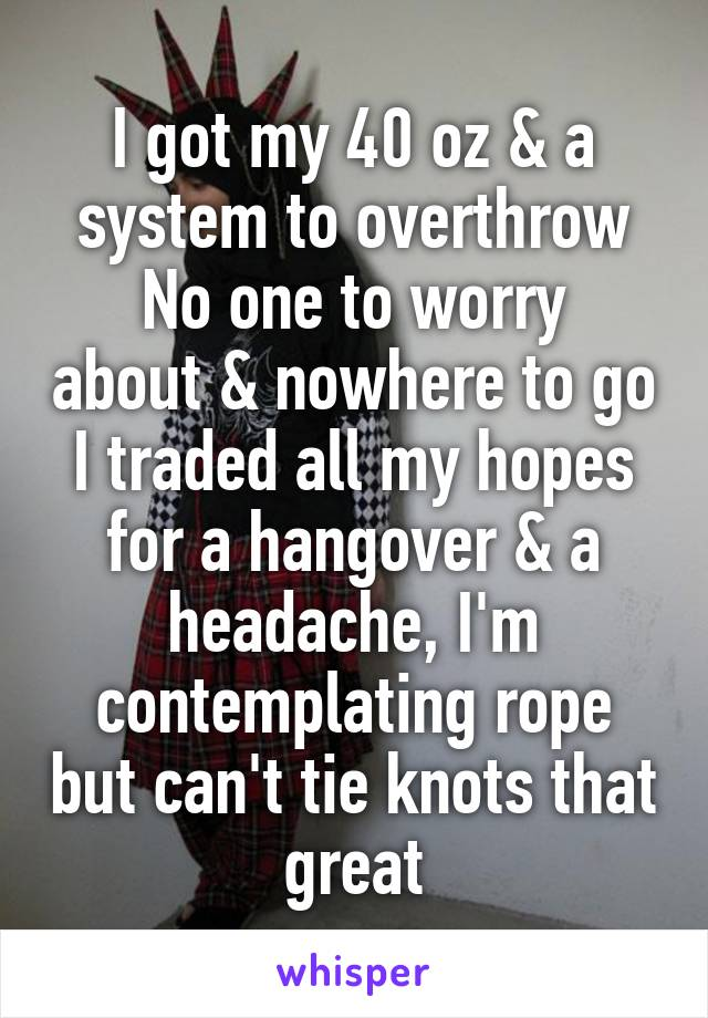 I got my 40 oz & a system to overthrow No one to worry about & nowhere to go I traded all my hopes for a hangover & a headache, I'm contemplating rope but can't tie knots that great