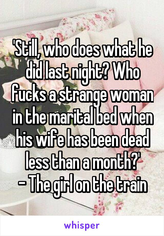 'Still, who does what he did last night? Who fucks a strange woman in the marital bed when his wife has been dead less than a month?' - The girl on the train