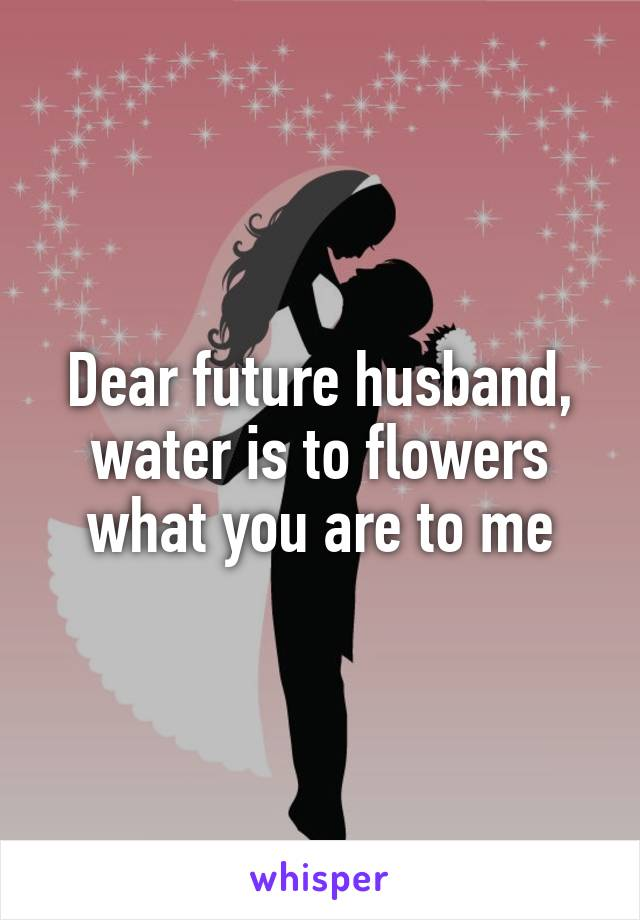 Dear future husband, water is to flowers what you are to me