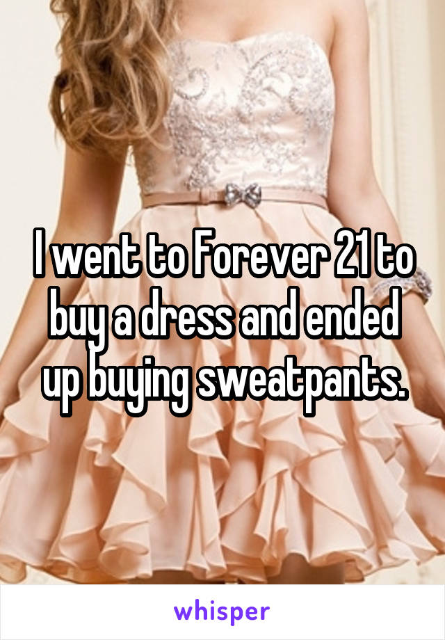 I went to Forever 21 to buy a dress and ended up buying sweatpants.