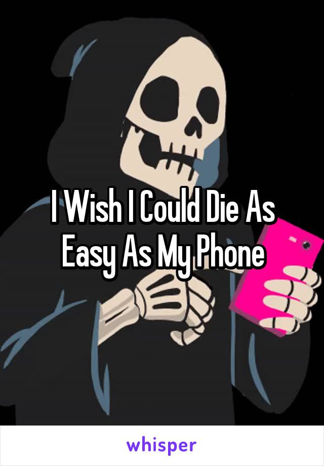 I Wish I Could Die As Easy As My Phone
