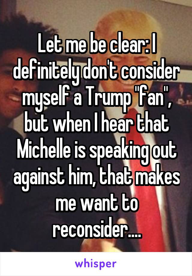 """Let me be clear: I definitely don't consider myself a Trump """"fan"""", but when I hear that Michelle is speaking out against him, that makes me want to reconsider...."""