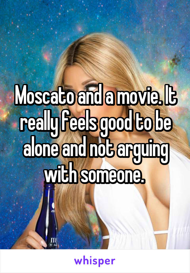 Moscato and a movie. It really feels good to be alone and not arguing with someone.