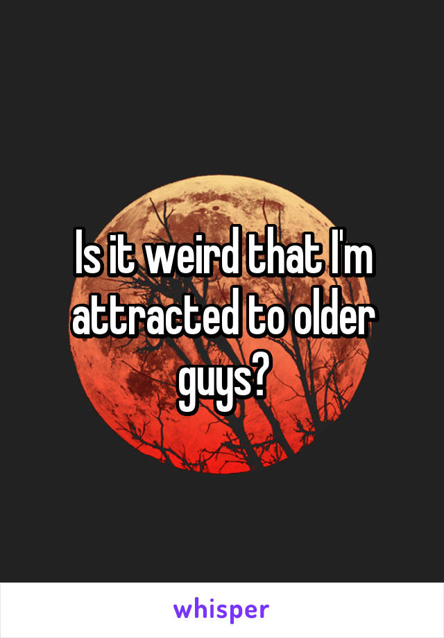Is it weird that I'm attracted to older guys?