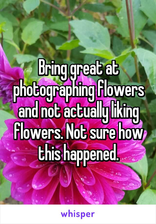 Bring great at photographing flowers and not actually liking flowers. Not sure how this happened.