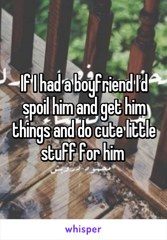 If I had a boyfriend I'd spoil him and get him things and do cute little stuff for him