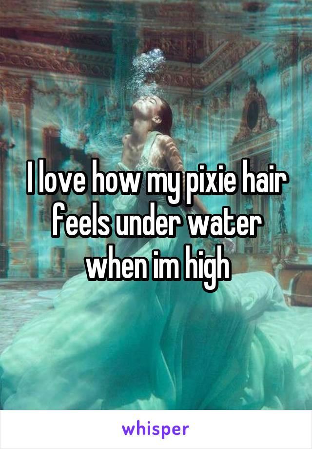I love how my pixie hair feels under water when im high