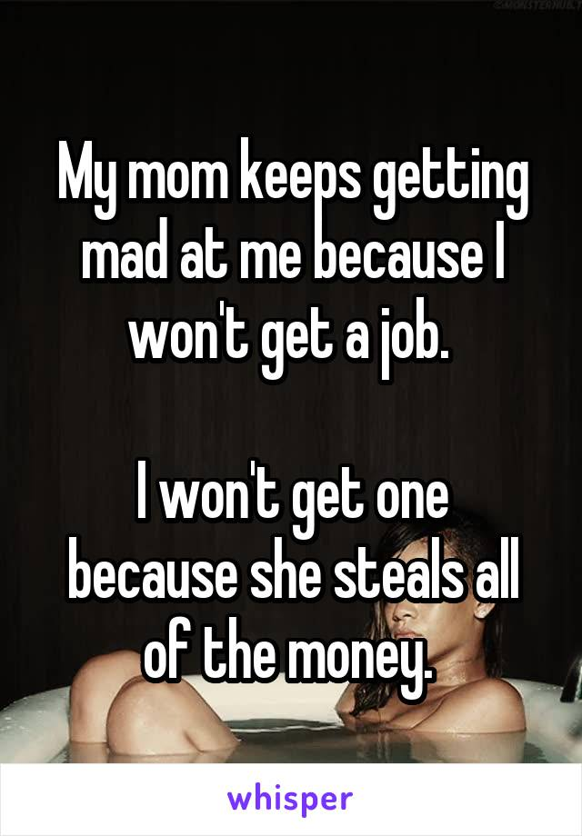 My mom keeps getting mad at me because I won't get a job.   I won't get one because she steals all of the money.
