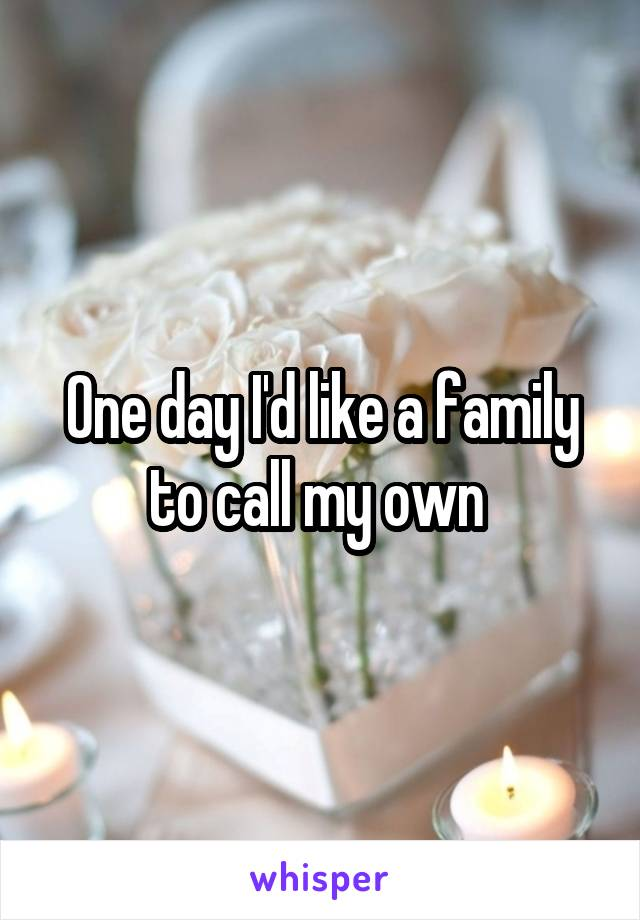 One day I'd like a family to call my own