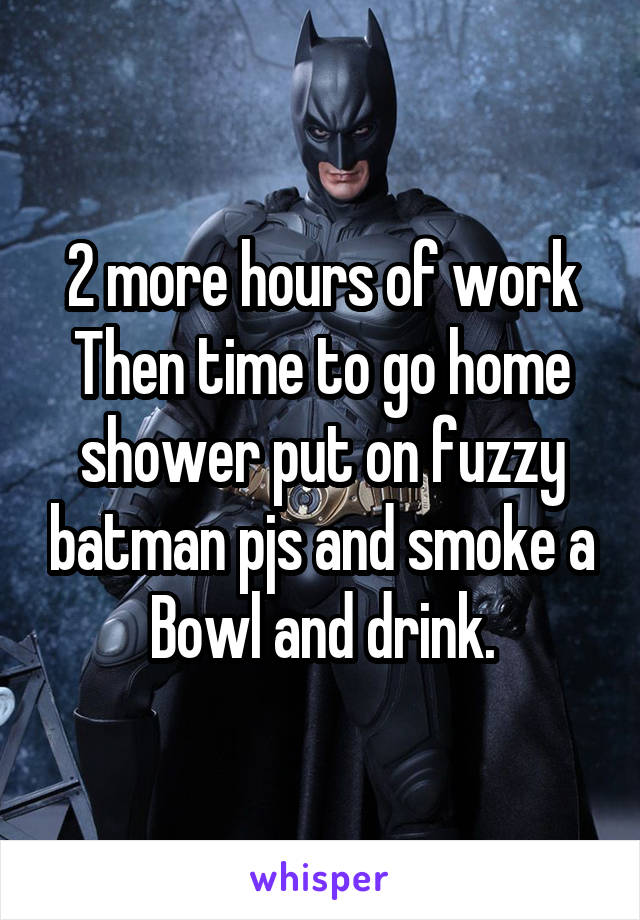 2 more hours of work Then time to go home shower put on fuzzy batman pjs and smoke a Bowl and drink.