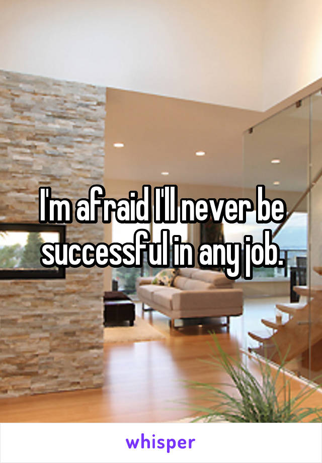 I'm afraid I'll never be successful in any job.